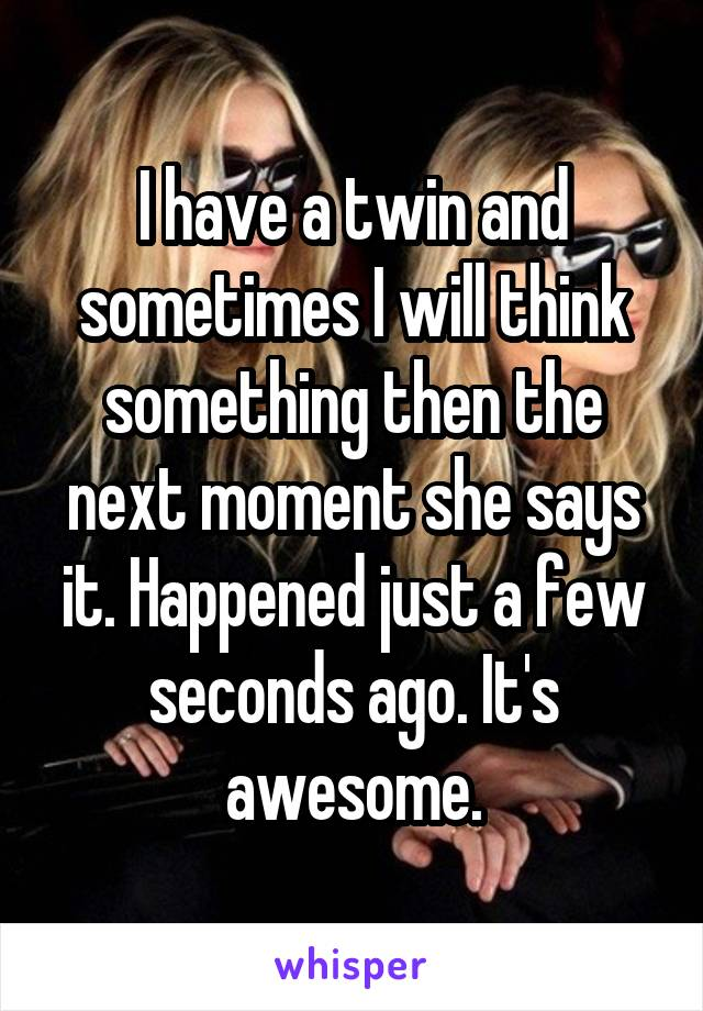 I have a twin and sometimes I will think something then the next moment she says it. Happened just a few seconds ago. It's awesome.