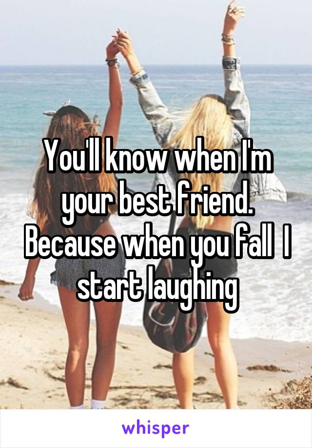 You'll know when I'm your best friend. Because when you fall  I start laughing