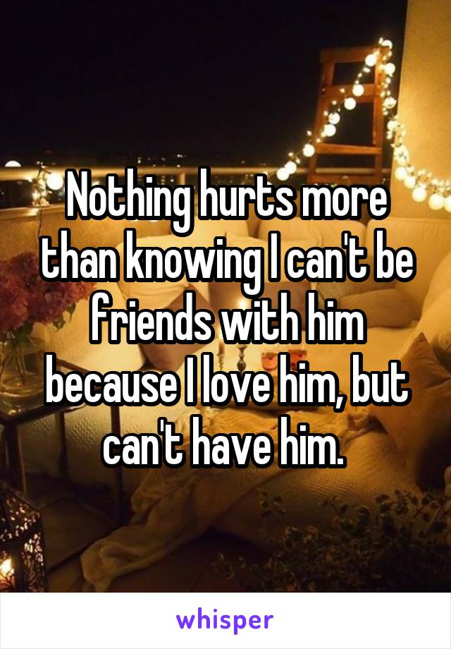 Nothing hurts more than knowing I can't be friends with him because I love him, but can't have him.