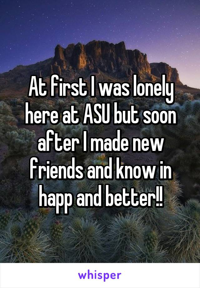 At first I was lonely here at ASU but soon after I made new friends and know in happ and better!!