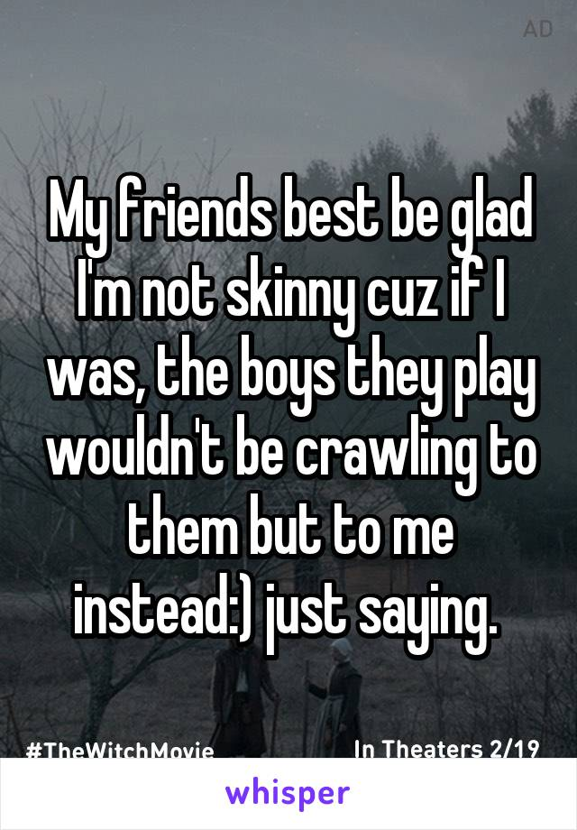 My friends best be glad I'm not skinny cuz if I was, the boys they play wouldn't be crawling to them but to me instead:) just saying.