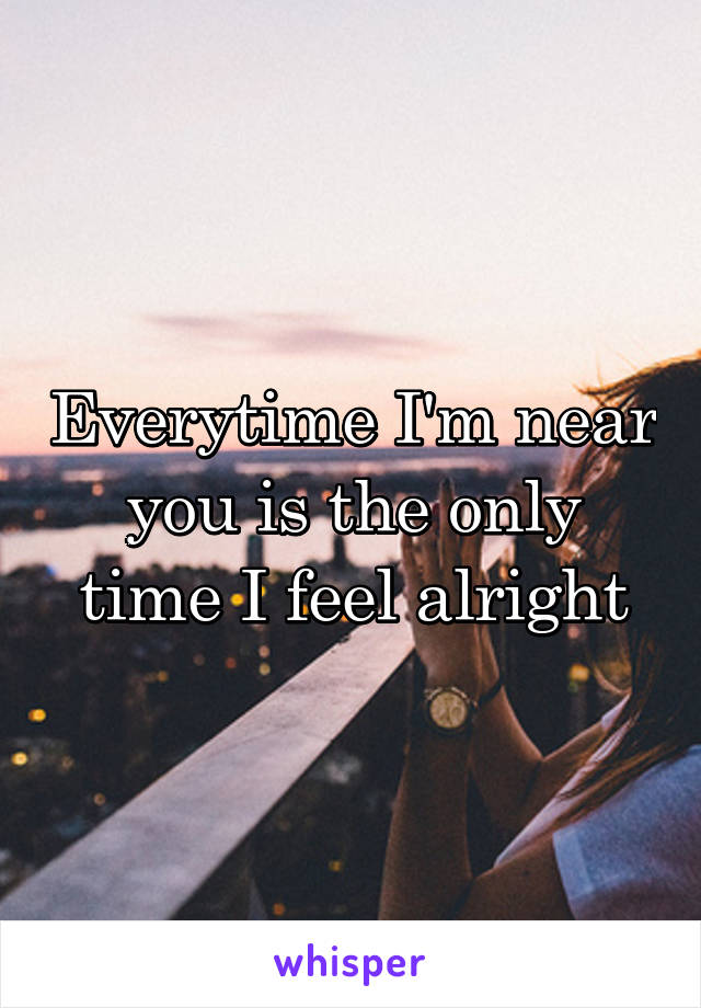 Everytime I'm near you is the only time I feel alright