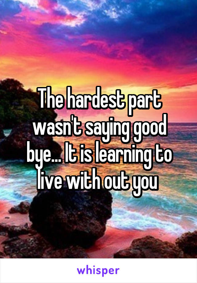 The hardest part wasn't saying good bye... It is learning to live with out you