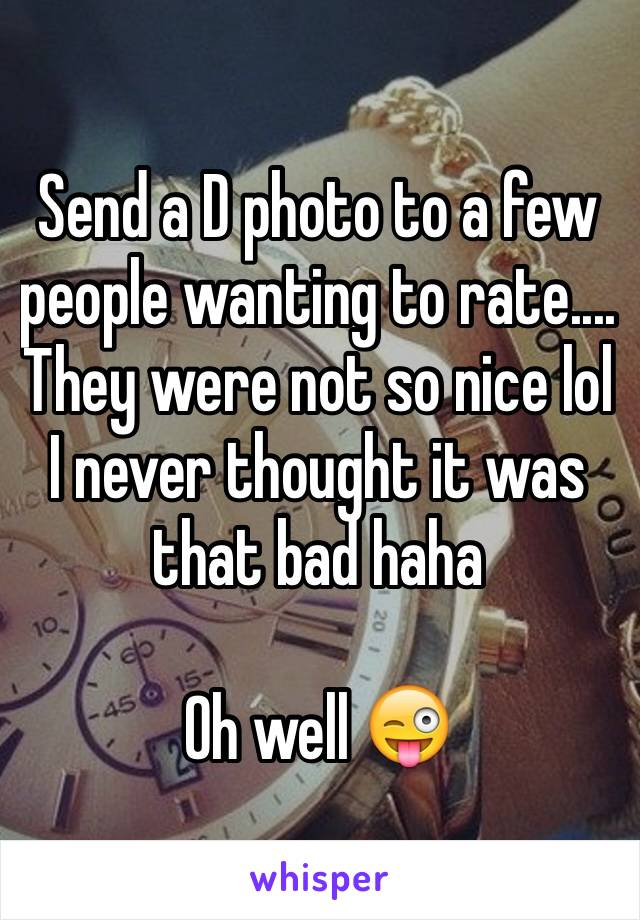 Send a D photo to a few people wanting to rate.... They were not so nice lol I never thought it was that bad haha   Oh well 😜