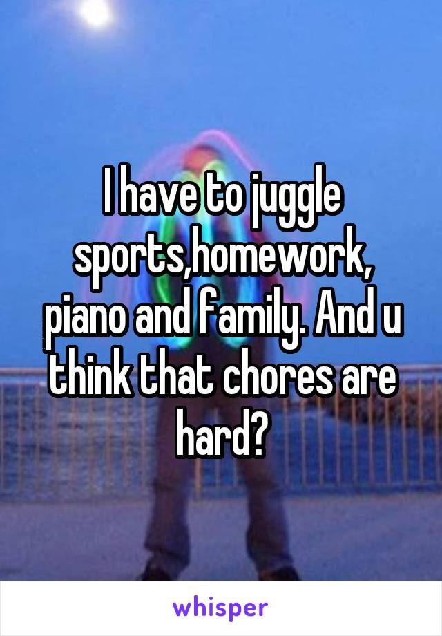 I have to juggle sports,homework, piano and family. And u think that chores are hard?