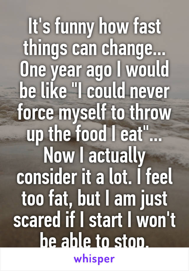 """It's funny how fast things can change... One year ago I would be like """"I could never force myself to throw up the food I eat""""... Now I actually consider it a lot. I feel too fat, but I am just scared if I start I won't be able to stop."""