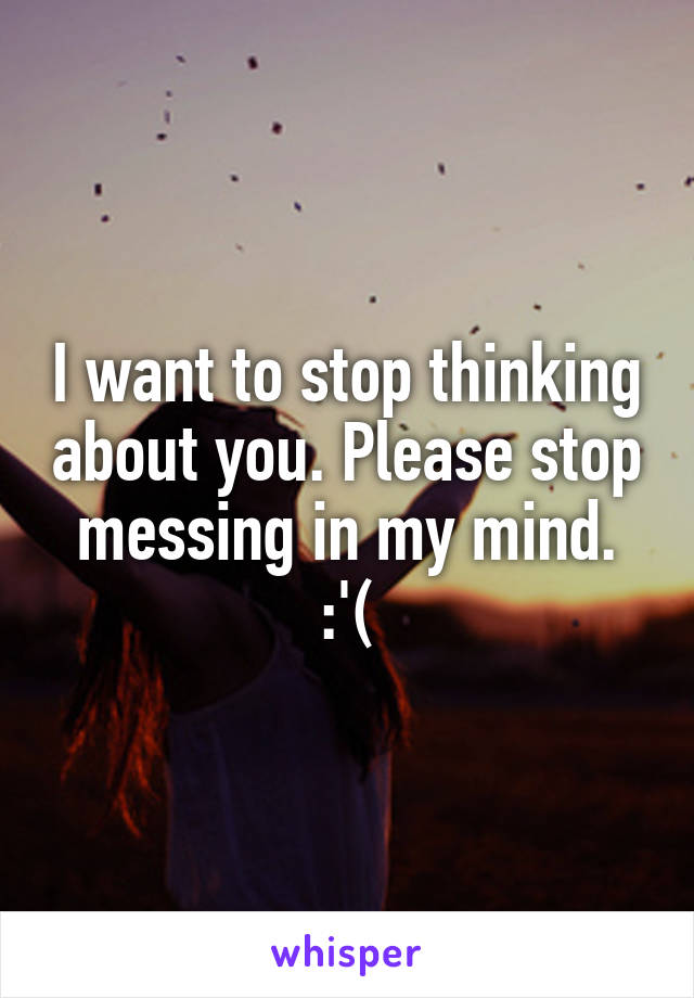 I want to stop thinking about you. Please stop messing in my mind. :'(