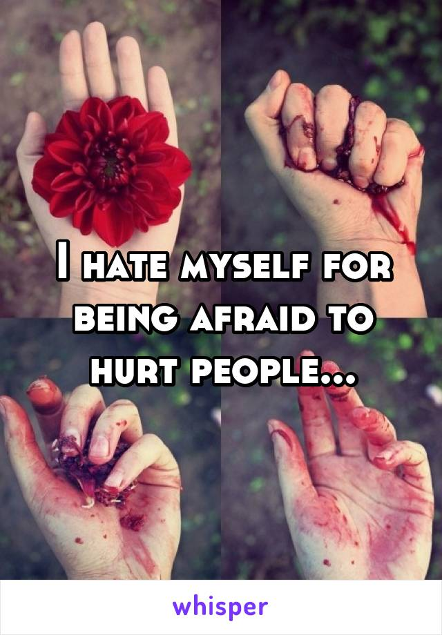 I hate myself for being afraid to hurt people...