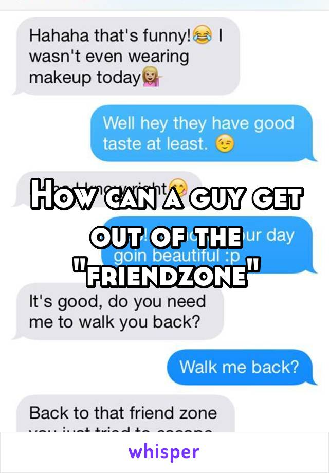 """How can a guy get out of the """"friendzone"""""""