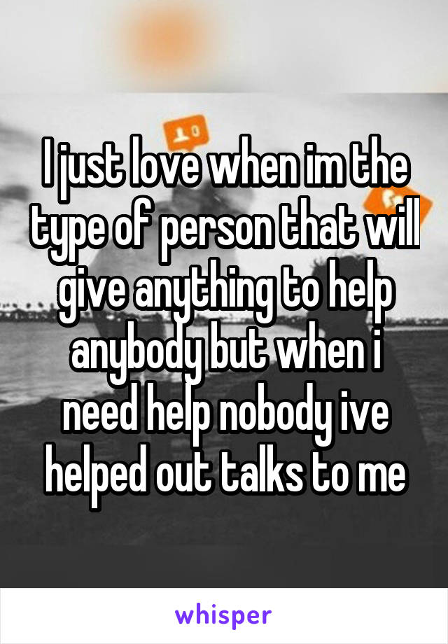 I just love when im the type of person that will give anything to help anybody but when i need help nobody ive helped out talks to me