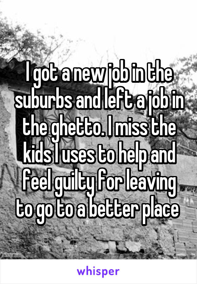 I got a new job in the suburbs and left a job in the ghetto. I miss the kids I uses to help and feel guilty for leaving to go to a better place