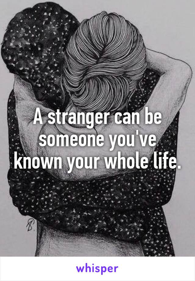A stranger can be someone you've known your whole life.