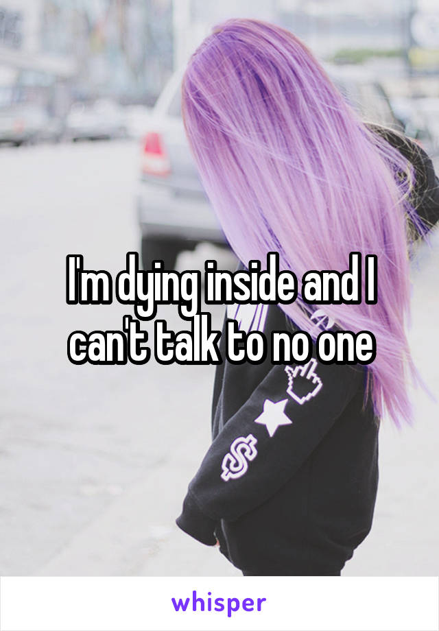 I'm dying inside and I can't talk to no one
