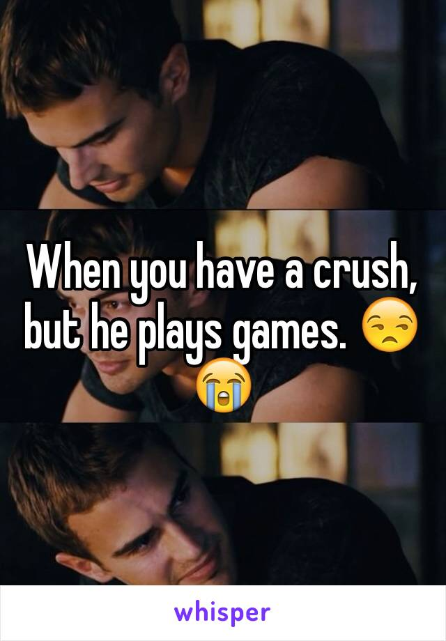 When you have a crush, but he plays games. 😒😭