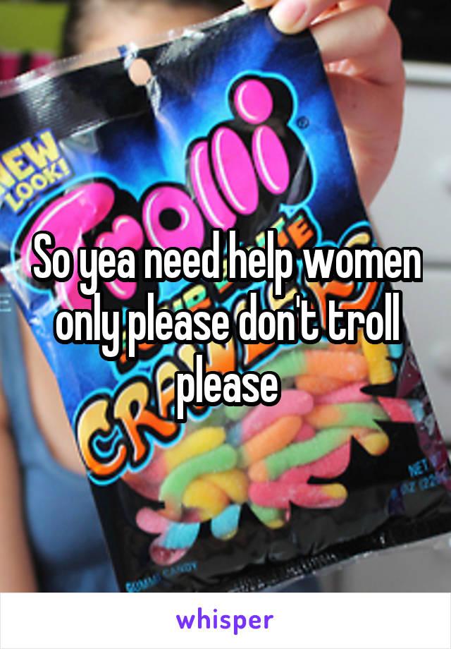 So yea need help women only please don't troll please