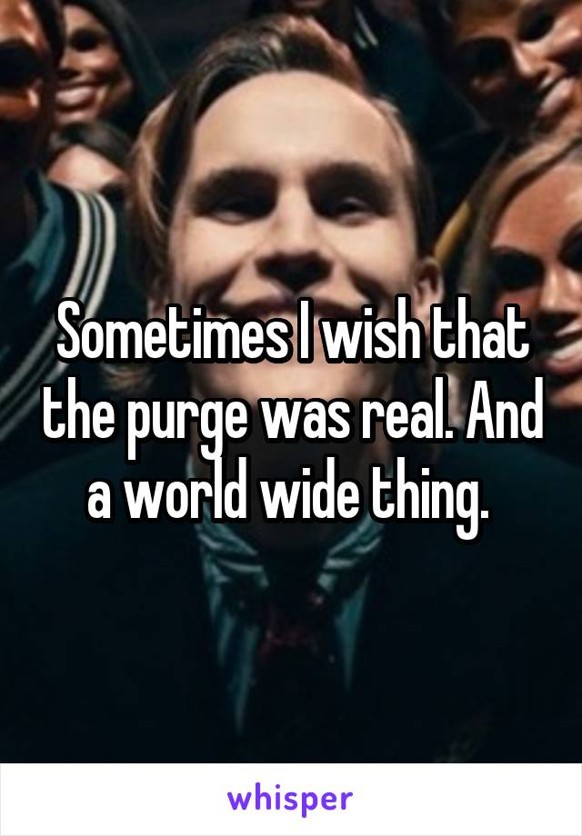 Sometimes I wish that the purge was real. And a world wide thing.