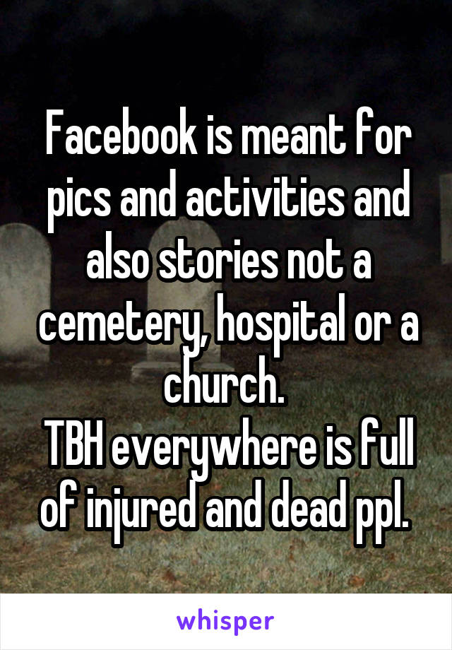 Facebook is meant for pics and activities and also stories not a cemetery, hospital or a church.  TBH everywhere is full of injured and dead ppl.