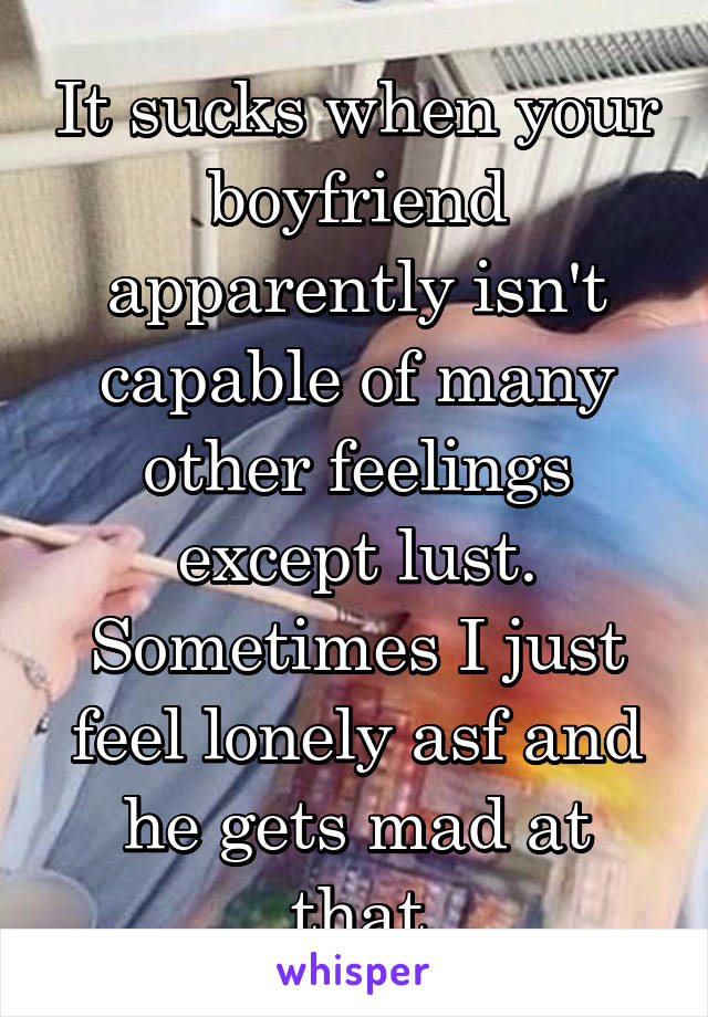 It sucks when your boyfriend apparently isn't capable of many other feelings except lust. Sometimes I just feel lonely asf and he gets mad at that