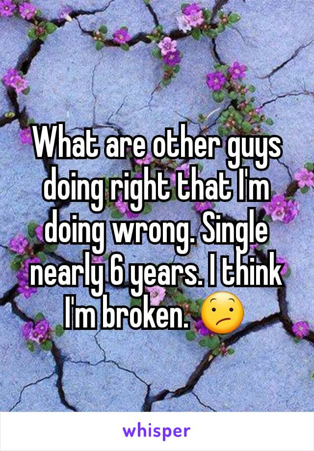 What are other guys doing right that I'm doing wrong. Single nearly 6 years. I think I'm broken. 😕