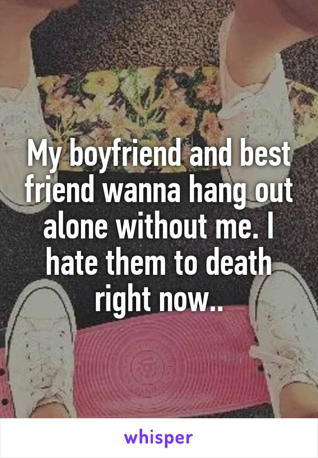 My boyfriend and best friend wanna hang out alone without me. I hate them to death right now..