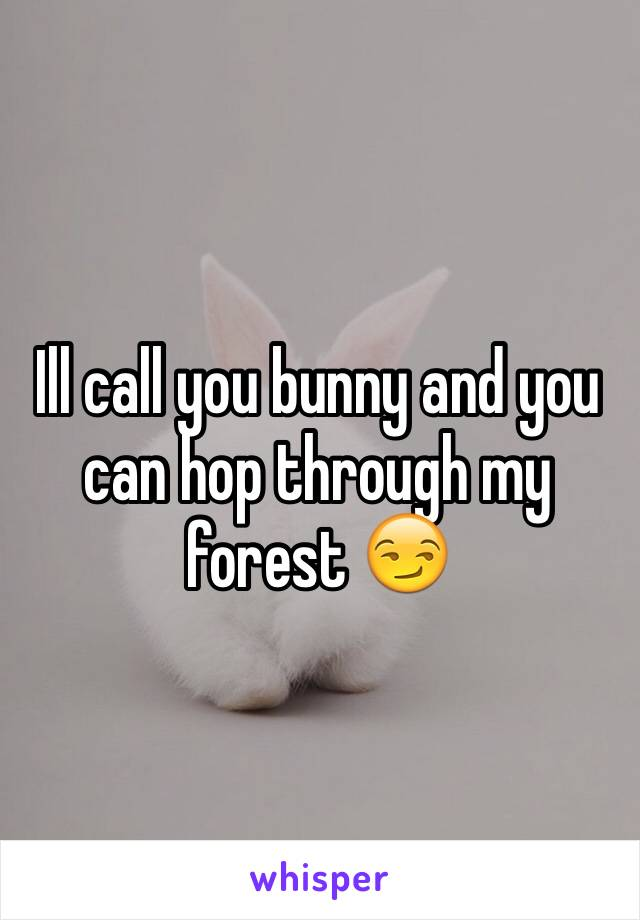 Ill call you bunny and you can hop through my forest 😏