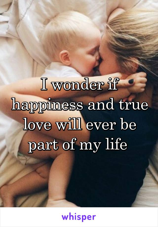 I wonder if happiness and true love will ever be part of my life