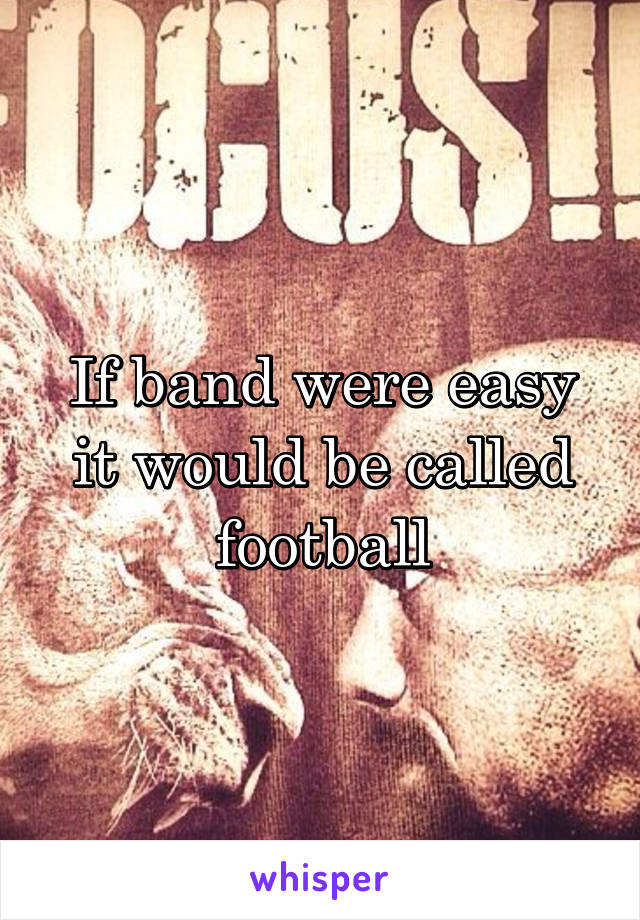 If band were easy it would be called football