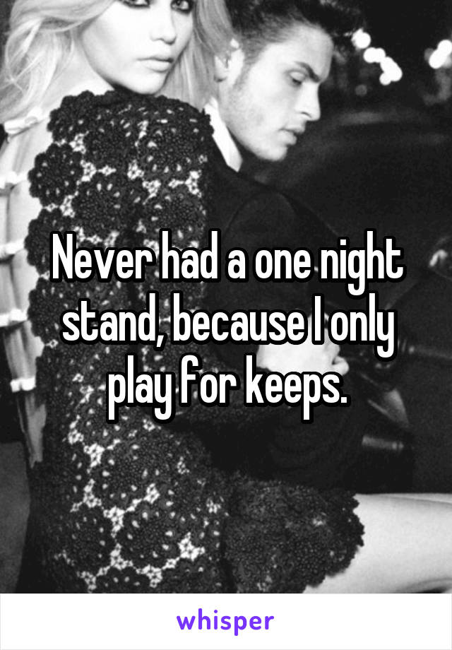 Never had a one night stand, because I only play for keeps.