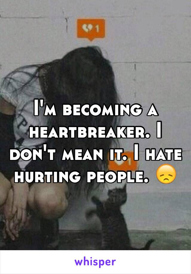 I'm becoming a heartbreaker. I don't mean it. I hate hurting people. 😞