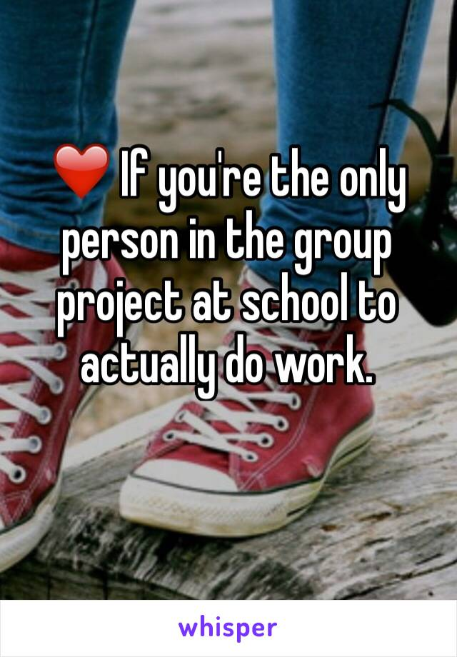 ❤️ If you're the only person in the group project at school to actually do work.