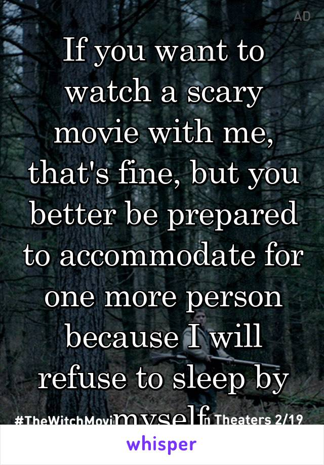 If you want to watch a scary movie with me, that's fine, but you better be prepared to accommodate for one more person because I will refuse to sleep by myself.