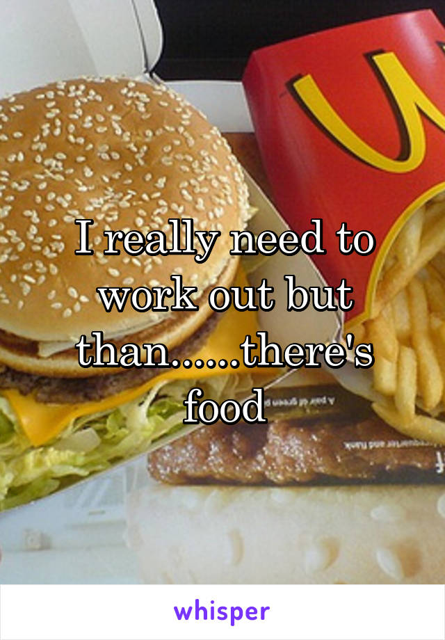 I really need to work out but than......there's food