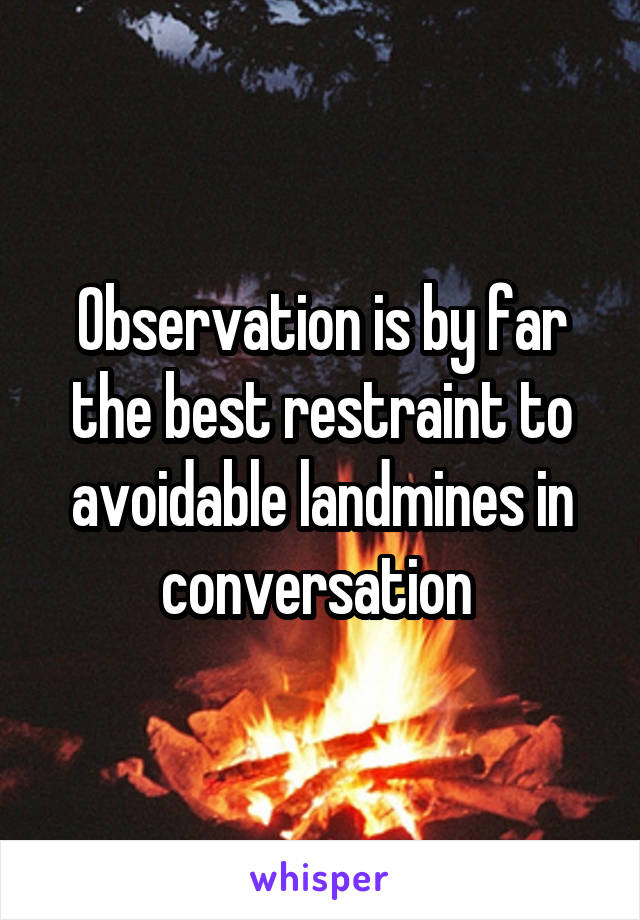 Observation is by far the best restraint to avoidable landmines in conversation