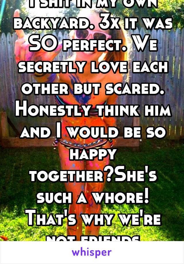 I shit in my own backyard. 3x it was SO perfect. We secretly love each other but scared. Honestly think him and I would be so happy together🍀She's such a whore! That's why we're not friends anymore.