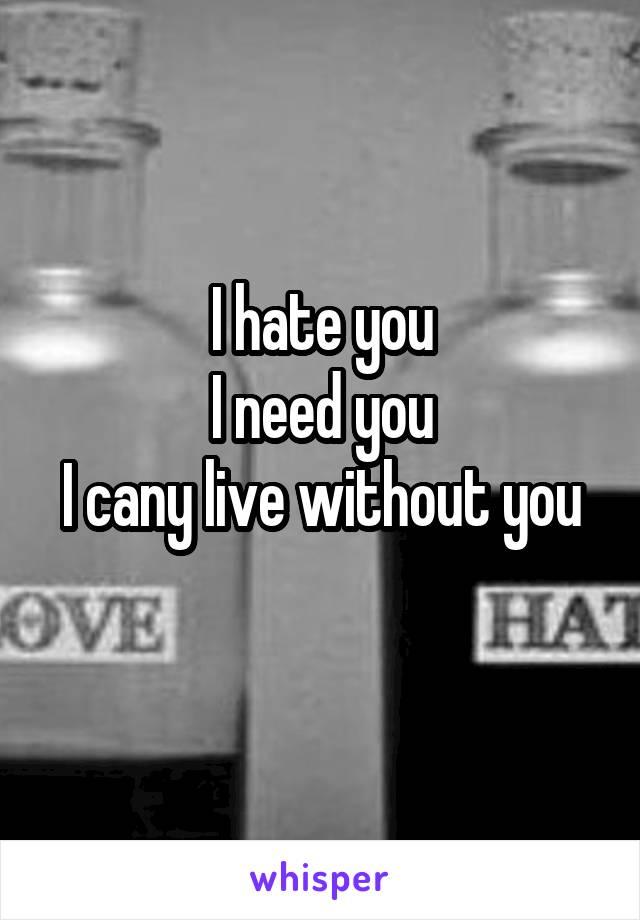 I hate you I need you I cany live without you