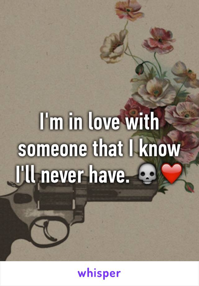 I'm in love with someone that I know I'll never have. 💀❤️