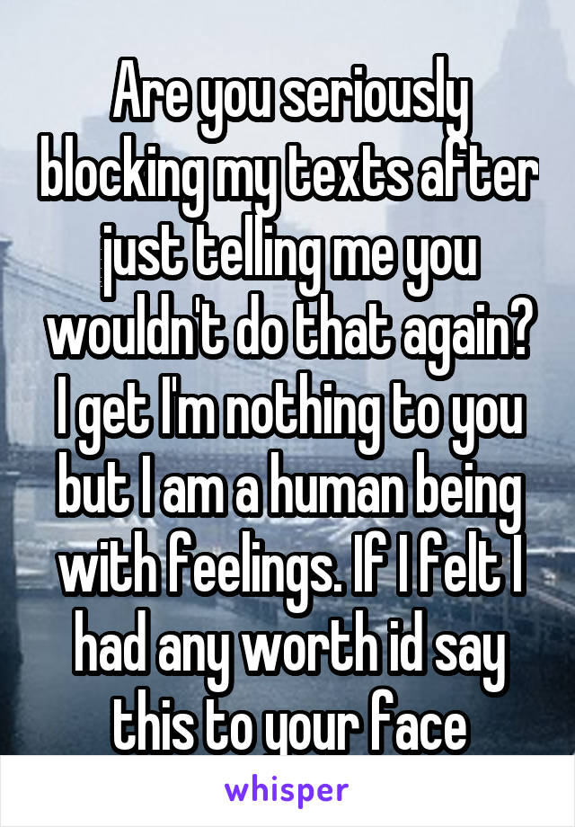 Are you seriously blocking my texts after just telling me you wouldn't do that again? I get I'm nothing to you but I am a human being with feelings. If I felt I had any worth id say this to your face