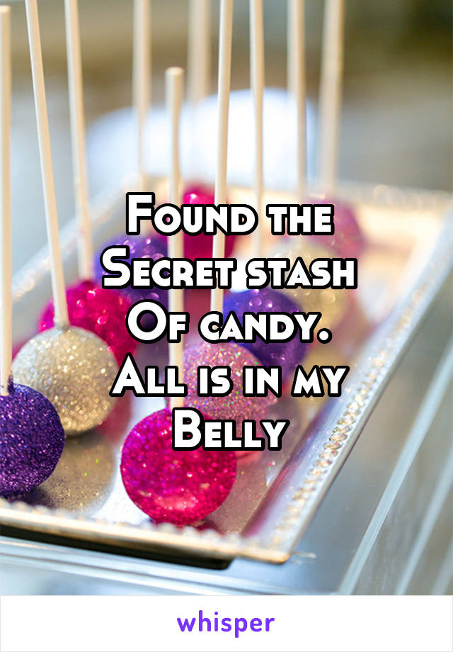 Found the Secret stash Of candy. All is in my Belly