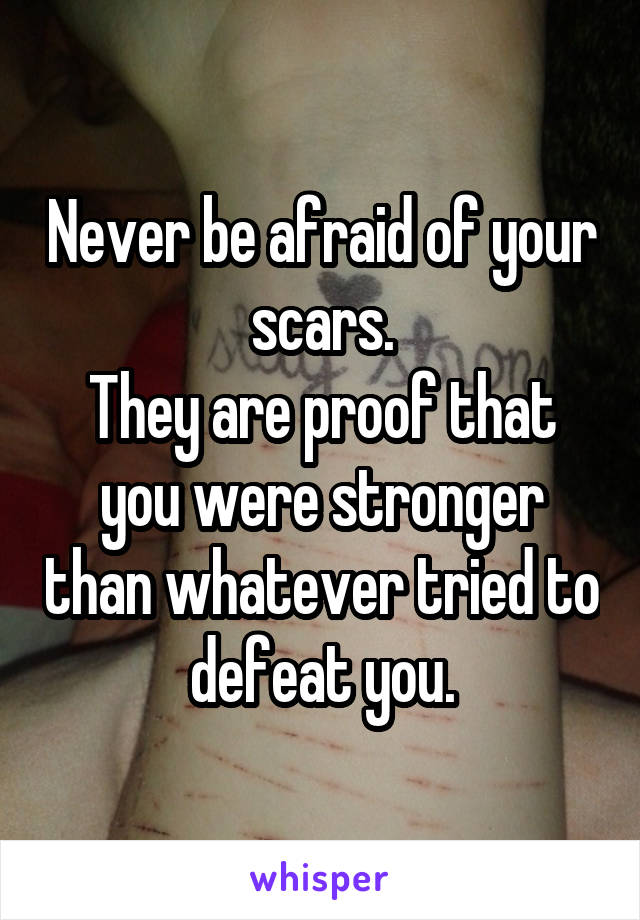 Never be afraid of your scars. They are proof that you were stronger than whatever tried to defeat you.