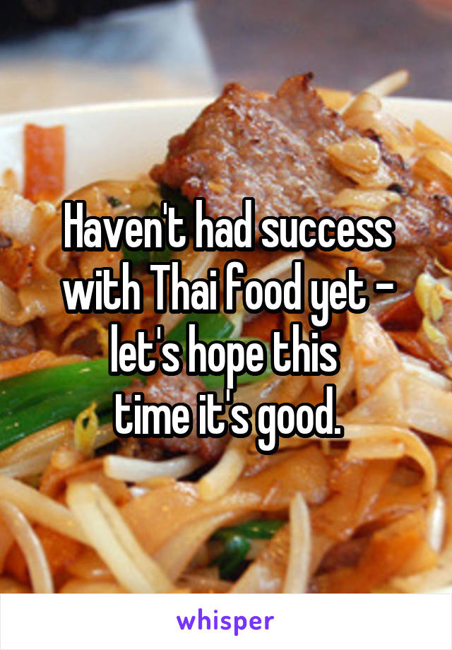 Haven't had success with Thai food yet - let's hope this  time it's good.