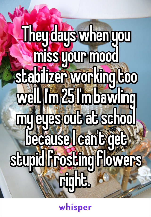They days when you miss your mood stabilizer working too well. I'm 25 I'm bawling my eyes out at school because I can't get stupid frosting flowers right.