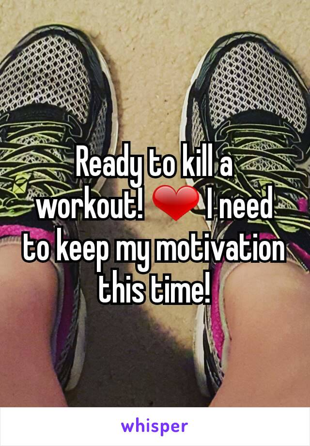Ready to kill a workout! ❤ I need to keep my motivation this time!