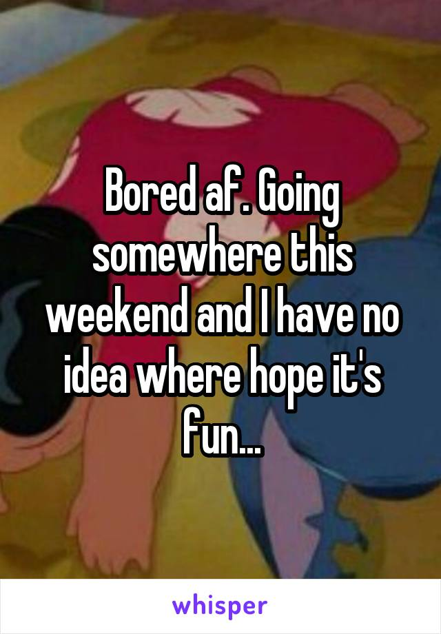 Bored af. Going somewhere this weekend and I have no idea where hope it's fun...