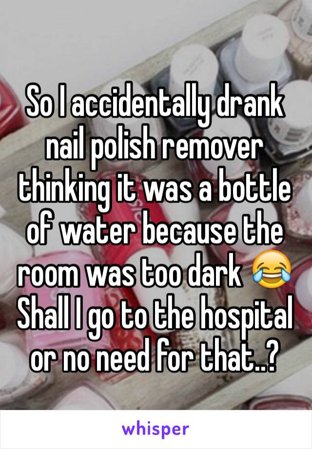 So I accidentally drank nail polish remover thinking it was a bottle of water because the room was too dark 😂 Shall I go to the hospital  or no need for that..?