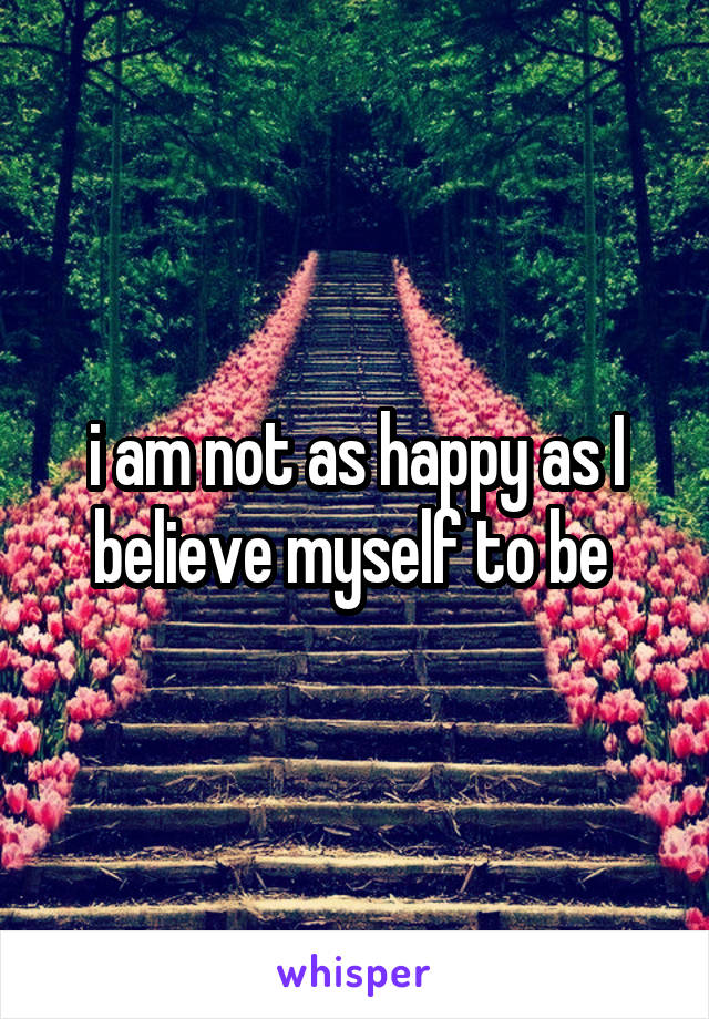 i am not as happy as I believe myself to be