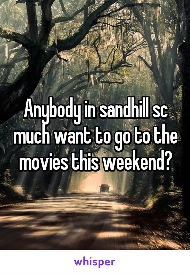 Anybody in sandhill sc much want to go to the movies this weekend?