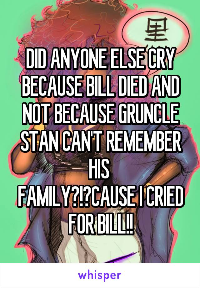 DID ANYONE ELSE CRY BECAUSE BILL DIED AND NOT BECAUSE GRUNCLE STAN CAN'T REMEMBER HIS  FAMILY?!?CAUSE I CRIED FOR BILL!!