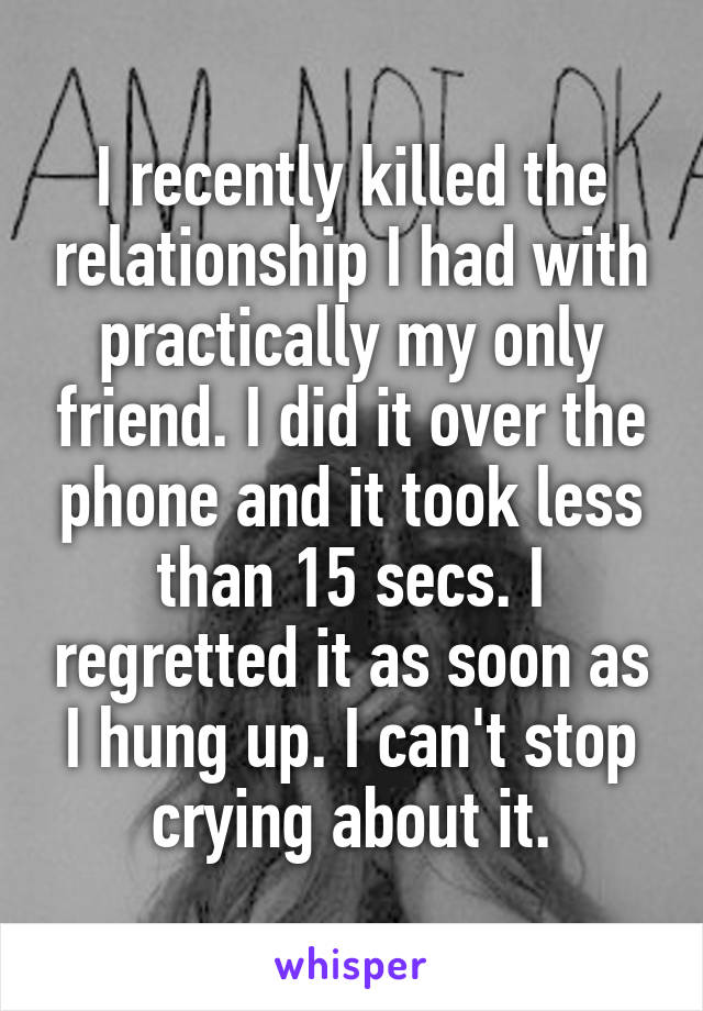 I recently killed the relationship I had with practically my only friend. I did it over the phone and it took less than 15 secs. I regretted it as soon as I hung up. I can't stop crying about it.