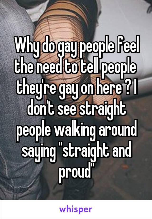 "Why do gay people feel the need to tell people  they're gay on here ? I don't see straight people walking around saying ""straight and proud"""