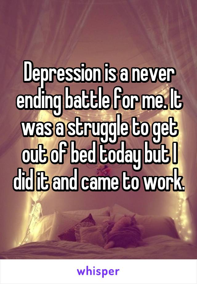 Depression is a never ending battle for me. It was a struggle to get out of bed today but I did it and came to work.